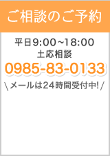 ご相談のご予約 平日9:00〜19:00 土応相談 0985-83-0133 メールは24時間受付中!